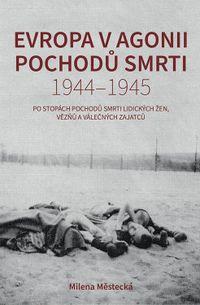 Evropa v agonii pochodů smrti 1944 – 1945: Po stopách pochodů smrti Lidických žen, vězňů a válečných zajatců