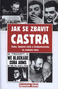 Jak se zbavit Castra - Kuba, Spojené státy a Československo ve studené válce