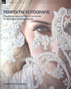Perfektní fotografie - Příručka pro samouky, díky níž proniknete do tajů (nejen) svatební fotografie